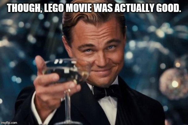 THOUGH, LEGO MOVIE WAS ACTUALLY GOOD. | image tagged in memes,leonardo dicaprio cheers | made w/ Imgflip meme maker