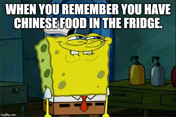 Dont You Squidward Meme | WHEN YOU REMEMBER YOU HAVE CHINESE FOOD IN THE FRIDGE. | image tagged in memes,dont you squidward | made w/ Imgflip meme maker