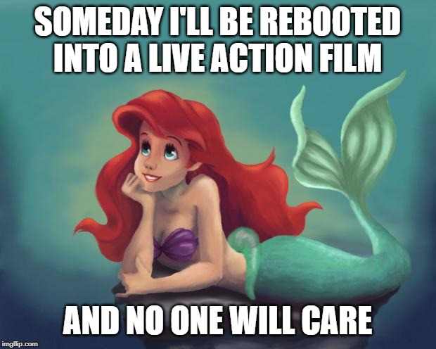 Ariel Dream | SOMEDAY I'LL BE REBOOTED INTO A LIVE ACTION FILM AND NO ONE WILL CARE | image tagged in ariel dream | made w/ Imgflip meme maker