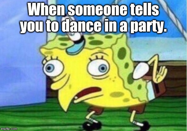 Mocking Spongebob | When someone tells you to dance in a party. | image tagged in memes,mocking spongebob | made w/ Imgflip meme maker