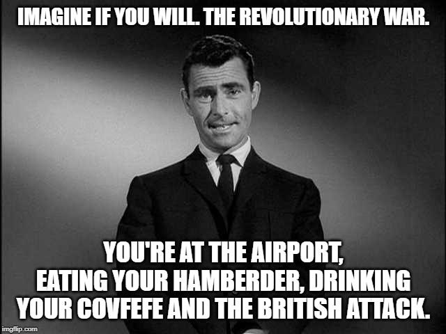 rod serling twilight zone | IMAGINE IF YOU WILL. THE REVOLUTIONARY WAR. YOU'RE AT THE AIRPORT, EATING YOUR HAMBERDER, DRINKING YOUR COVFEFE AND THE BRITISH ATTACK. | image tagged in rod serling twilight zone | made w/ Imgflip meme maker