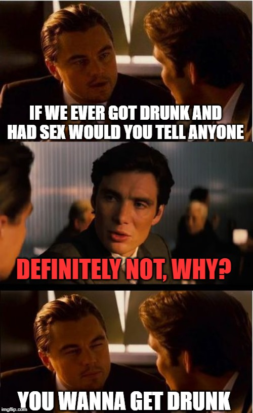 Double Shots!! LOL | IF WE EVER GOT DRUNK AND HAD SEX WOULD YOU TELL ANYONE DEFINITELY NOT, WHY? YOU WANNA GET DRUNK | image tagged in memes,inception | made w/ Imgflip meme maker