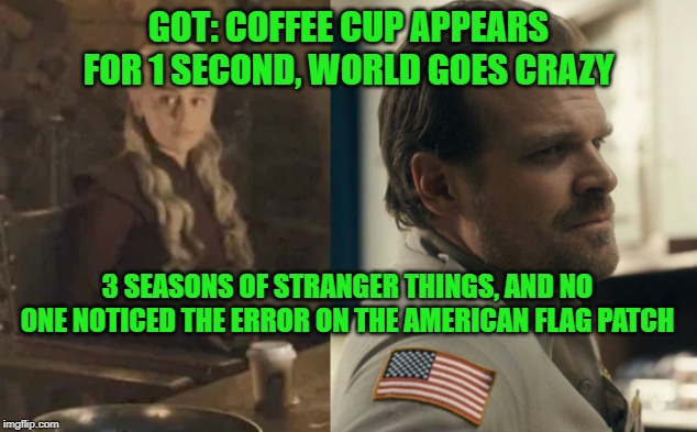 Priorities: #FixThePatch | GOT: COFFEE CUP APPEARS FOR 1 SECOND, WORLD GOES CRAZY 3 SEASONS OF STRANGER THINGS, AND NO ONE NOTICED THE ERROR ON THE AMERICAN FLAG PATCH | image tagged in game of thrones,stranger things,american flag | made w/ Imgflip meme maker
