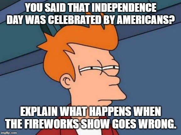 Futurama Fry | YOU SAID THAT INDEPENDENCE DAY WAS CELEBRATED BY AMERICANS? EXPLAIN WHAT HAPPENS WHEN THE FIREWORKS SHOW GOES WRONG. | image tagged in memes,futurama fry | made w/ Imgflip meme maker