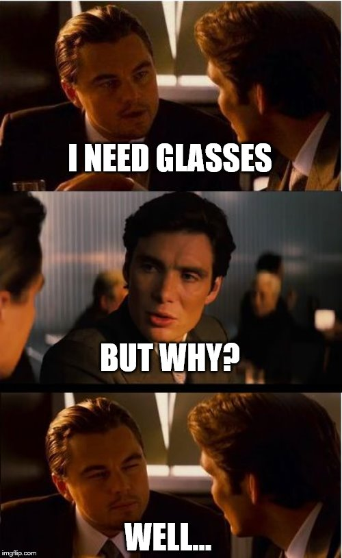 why I need these |  I NEED GLASSES; BUT WHY? WELL... | image tagged in memes,inception,glasses,but why | made w/ Imgflip meme maker