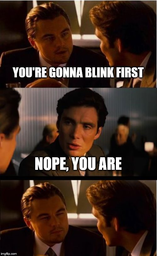 are you still here | YOU'RE GONNA BLINK FIRST NOPE, YOU ARE | image tagged in memes | made w/ Imgflip meme maker