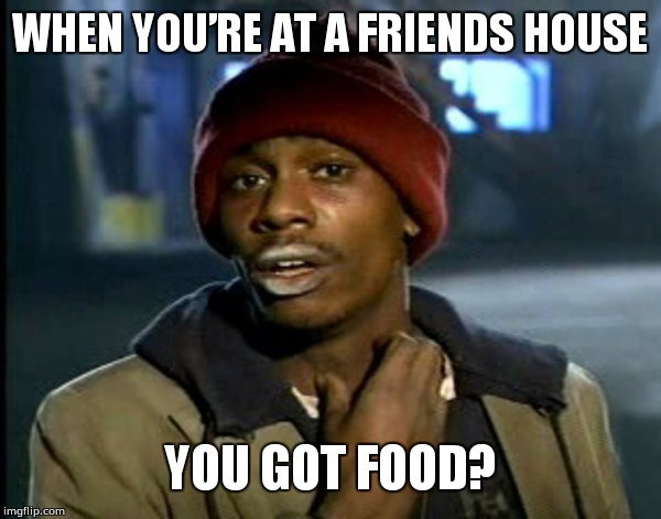 More food? | WHEN YOU'RE AT A FRIENDS HOUSE YOU GOT FOOD? | image tagged in you all got some | made w/ Imgflip meme maker