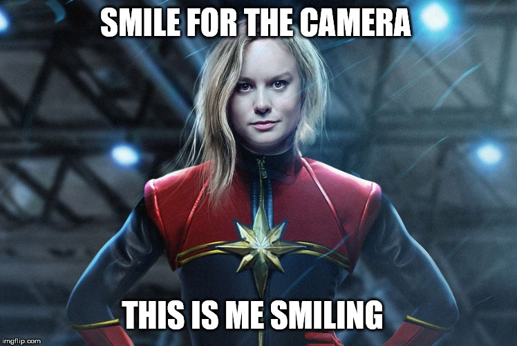 Captain marvel |  SMILE FOR THE CAMERA; THIS IS ME SMILING | image tagged in captain marvel | made w/ Imgflip meme maker