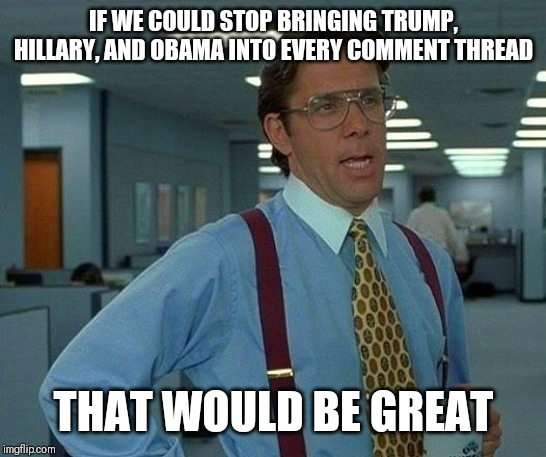 That would be great |  IF WE COULD STOP BRINGING TRUMP, HILLARY, AND OBAMA INTO EVERY COMMENT THREAD; THAT WOULD BE GREAT | image tagged in that would be great,trump,hillary | made w/ Imgflip meme maker