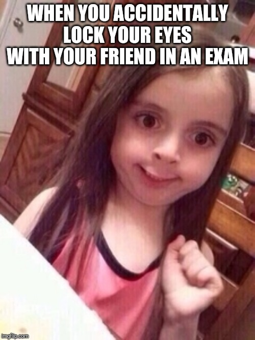 little girl oops face |  WHEN YOU ACCIDENTALLY LOCK YOUR EYES WITH YOUR FRIEND IN AN EXAM | image tagged in little girl oops face | made w/ Imgflip meme maker
