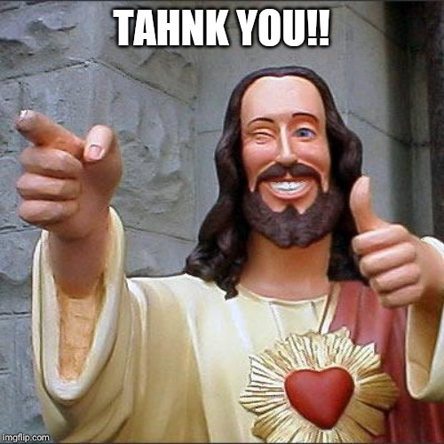 Buddy Christ Meme | TAHNK YOU!! | image tagged in memes,buddy christ | made w/ Imgflip meme maker