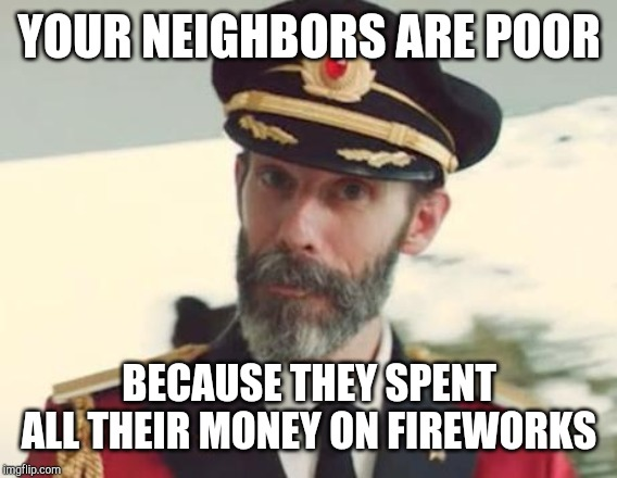Captain Obvious | YOUR NEIGHBORS ARE POOR BECAUSE THEY SPENT ALL THEIR MONEY ON FIREWORKS | image tagged in captain obvious | made w/ Imgflip meme maker
