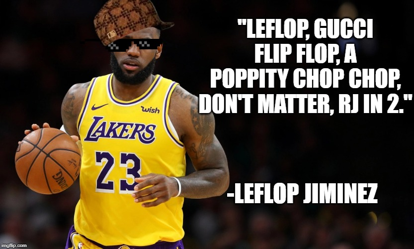 """LEFLOP, GUCCI FLIP FLOP, A POPPITY CHOP CHOP, DON'T MATTER, RJ IN 2."" -LEFLOP JIMINEZ 