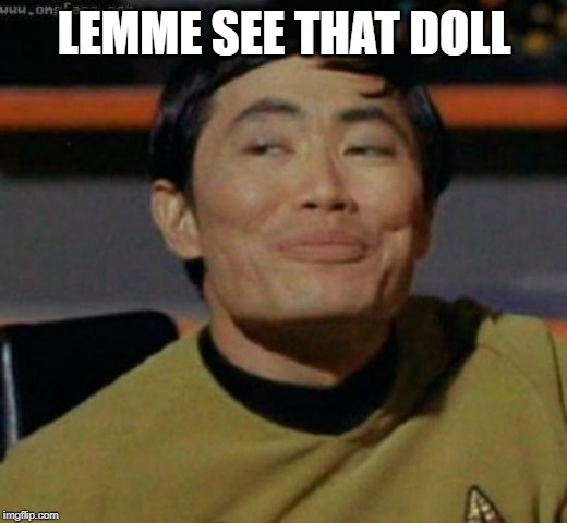 sulu | LEMME SEE THAT DOLL | image tagged in sulu | made w/ Imgflip meme maker