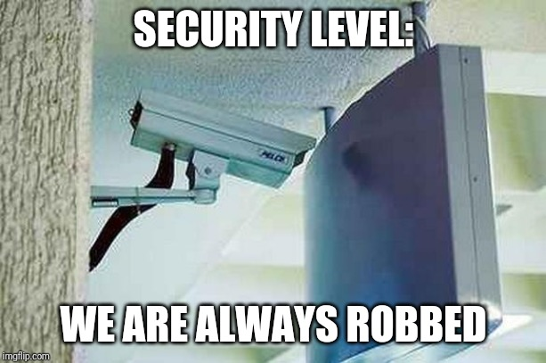 Bad camera angle |  SECURITY LEVEL:; WE ARE ALWAYS ROBBED | image tagged in cam,bad | made w/ Imgflip meme maker