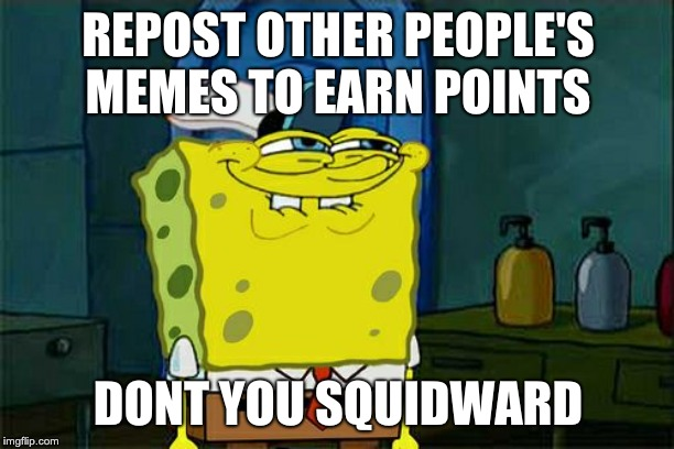 Dont You Squidward Meme | REPOST OTHER PEOPLE'S MEMES TO EARN POINTS DONT YOU SQUIDWARD | image tagged in memes,dont you squidward | made w/ Imgflip meme maker