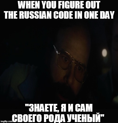 "I am kind of a scientist myself |  WHEN YOU FIGURE OUT THE RUSSIAN CODE IN ONE DAY; ""ЗНАЕТЕ, Я И САМ СВОЕГО РОДА УЧЕНЫЙ"" 