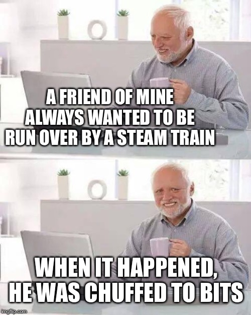 Harold was steaming, he had to help clean up. |  A FRIEND OF MINE ALWAYS WANTED TO BE RUN OVER BY A STEAM TRAIN; WHEN IT HAPPENED, HE WAS CHUFFED TO BITS | image tagged in memes,hide the pain harold,steam,train,suicide,or is it | made w/ Imgflip meme maker