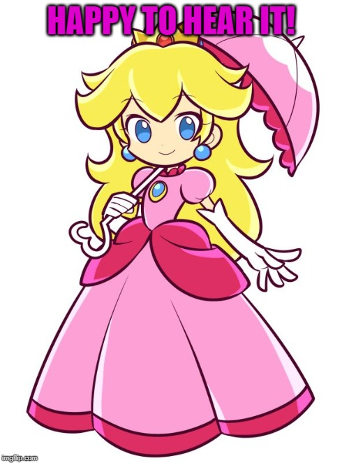 Princess Peach | HAPPY TO HEAR IT! | image tagged in princess peach | made w/ Imgflip meme maker