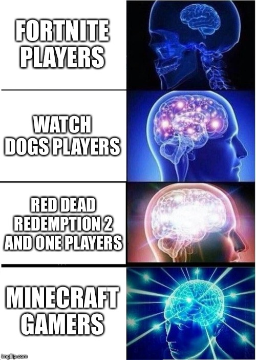 Expanding Brain Meme | FORTNITE PLAYERS WATCH DOGS PLAYERS RED DEAD REDEMPTION 2 AND ONE PLAYERS MINECRAFT GAMERS | image tagged in memes,expanding brain | made w/ Imgflip meme maker