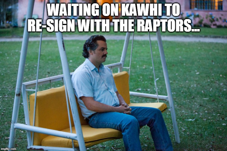 WAITING ON KAWHI TO RE-SIGN WITH THE RAPTORS... | image tagged in sad pablo | made w/ Imgflip meme maker