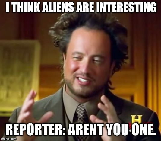 Ancient Aliens | I THINK ALIENS ARE INTERESTING REPORTER: ARENT YOU ONE. | image tagged in memes,ancient aliens | made w/ Imgflip meme maker