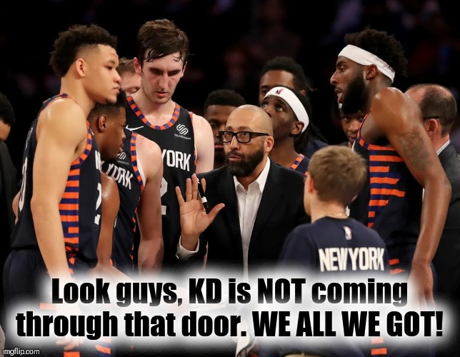 WE ALL WE GOT | Look guys, KD is NOT coming through that door. WE ALL WE GOT! | image tagged in new york knicks,nba memes,kevin durant | made w/ Imgflip meme maker