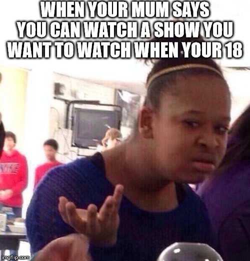 Why? | WHEN YOUR MUM SAYS YOU CAN WATCH A SHOW YOU WANT TO WATCH WHEN YOUR 18 | image tagged in memes,black girl wat | made w/ Imgflip meme maker