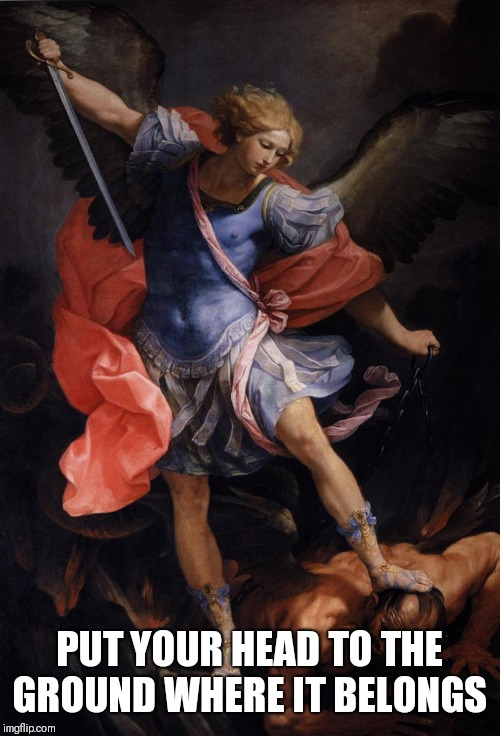 The Archangel Michael Defeating Satan | PUT YOUR HEAD TO THE GROUND WHERE IT BELONGS | image tagged in the archangel michael defeating satan | made w/ Imgflip meme maker