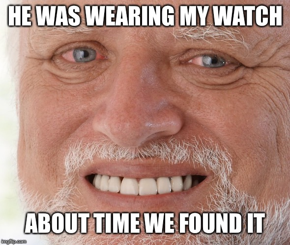 Hide the Pain Harold | HE WAS WEARING MY WATCH ABOUT TIME WE FOUND IT | image tagged in hide the pain harold | made w/ Imgflip meme maker