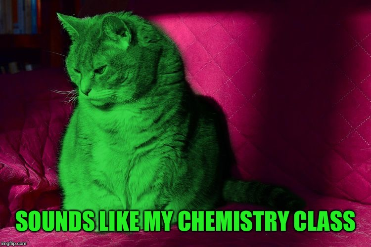 Cantankerous RayCat | SOUNDS LIKE MY CHEMISTRY CLASS | image tagged in cantankerous raycat | made w/ Imgflip meme maker