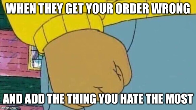It's especially bad when it's a smoothie. You can't take it out. | WHEN THEY GET YOUR ORDER WRONG AND ADD THE THING YOU HATE THE MOST | image tagged in memes,arthur fist,food,hate | made w/ Imgflip meme maker
