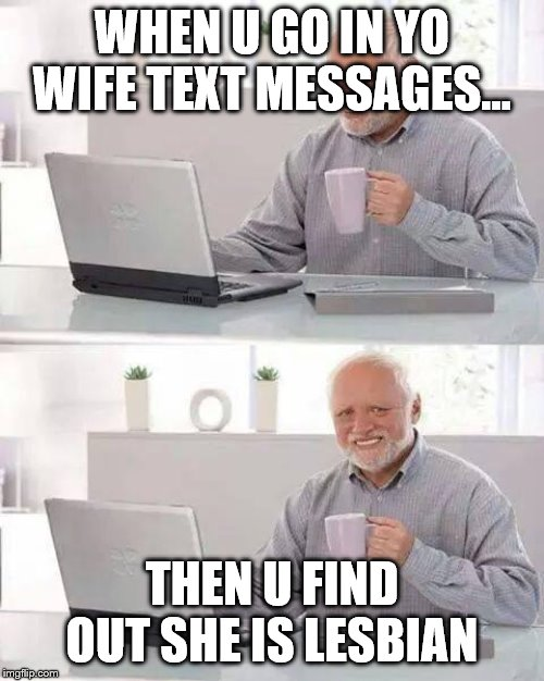 Hide the Pain Harold Meme | WHEN U GO IN YO WIFE TEXT MESSAGES... THEN U FIND OUT SHE IS LESBIAN | image tagged in memes,hide the pain harold | made w/ Imgflip meme maker