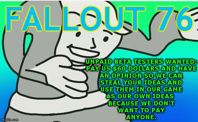 Bethesda Logic | FALLOUT 76 UNPAID BETA TESTERS WANTED: PAY US $60 DOLLARS AND HAVE AN OPINION SO WE CAN STEAL YOUR IDEAS AND USE THEM IN OUR GAME AS OUR OWN | image tagged in fallout boy excuse me wyf | made w/ Imgflip meme maker