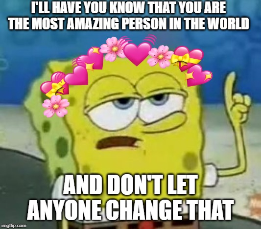 Ill Have You Know Spongebob Meme | I'LL HAVE YOU KNOW THAT YOU ARE THE MOST AMAZING PERSON IN THE WORLD AND DON'T LET ANYONE CHANGE THAT | image tagged in memes,ill have you know spongebob | made w/ Imgflip meme maker