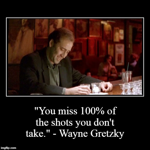"""You miss 100% of the shots you don't take."" - Wayne Gretzky 