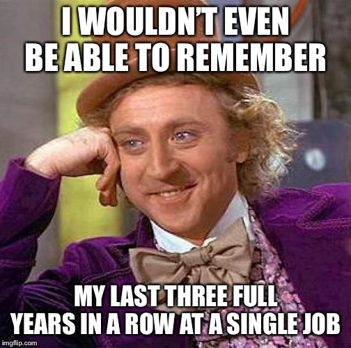 Creepy Condescending Wonka Meme | I WOULDN'T EVEN BE ABLE TO REMEMBER MY LAST THREE FULL YEARS IN A ROW AT A SINGLE JOB | image tagged in memes,creepy condescending wonka | made w/ Imgflip meme maker