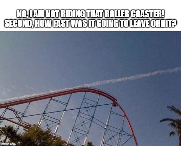 Roller Coaster leaves orbit! | NO, I AM NOT RIDING THAT ROLLER COASTER! SECOND, HOW FAST WAS IT GOING TO LEAVE ORBIT? | image tagged in roller coaster,rollercoaster,space | made w/ Imgflip meme maker