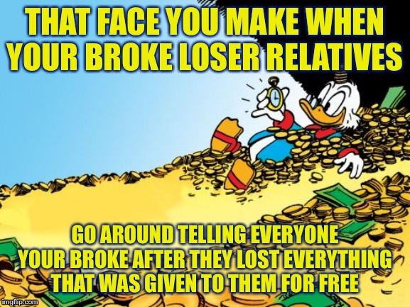 Scrooge McDuck |  THAT FACE YOU MAKE WHEN YOUR BROKE LOSER RELATIVES; GO AROUND TELLING EVERYONE YOUR BROKE AFTER THEY LOST EVERYTHING THAT WAS GIVEN TO THEM FOR FREE | image tagged in memes,scrooge mcduck | made w/ Imgflip meme maker