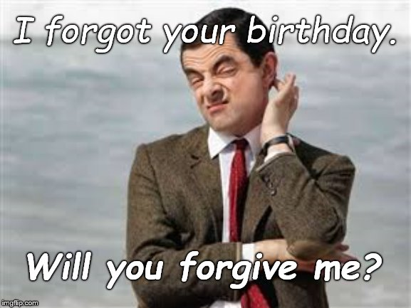 Bean. As usual. Like, your birthday doesn't come around every year at the same time... |  I forgot your birthday. Will you forgive me? | image tagged in mr bean sarcastic,birthday,missed,again,as usual,douglie | made w/ Imgflip meme maker