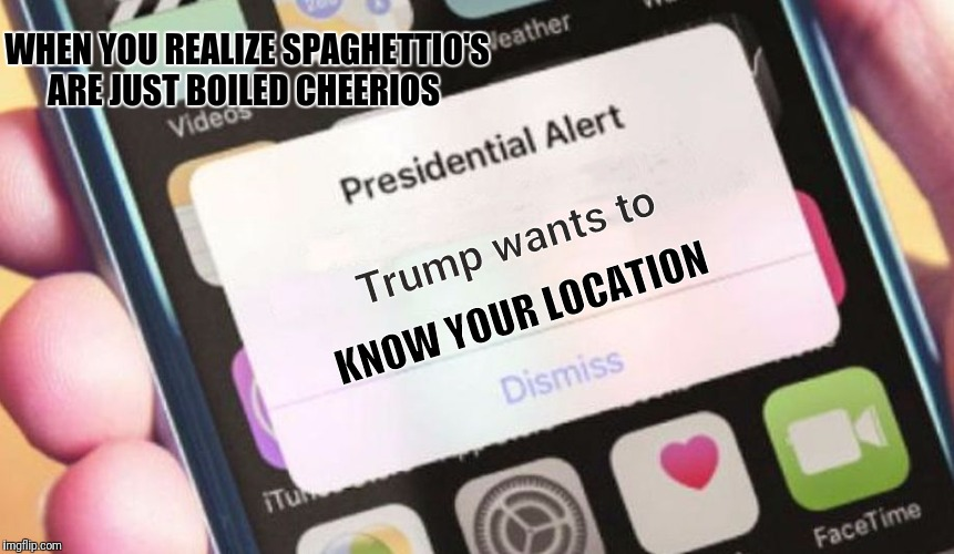 Presidential Alert Meme | Trump wants to KNOW YOUR LOCATION WHEN YOU REALIZE SPAGHETTIO'S ARE JUST BOILED CHEERIOS | image tagged in memes,presidential alert | made w/ Imgflip meme maker