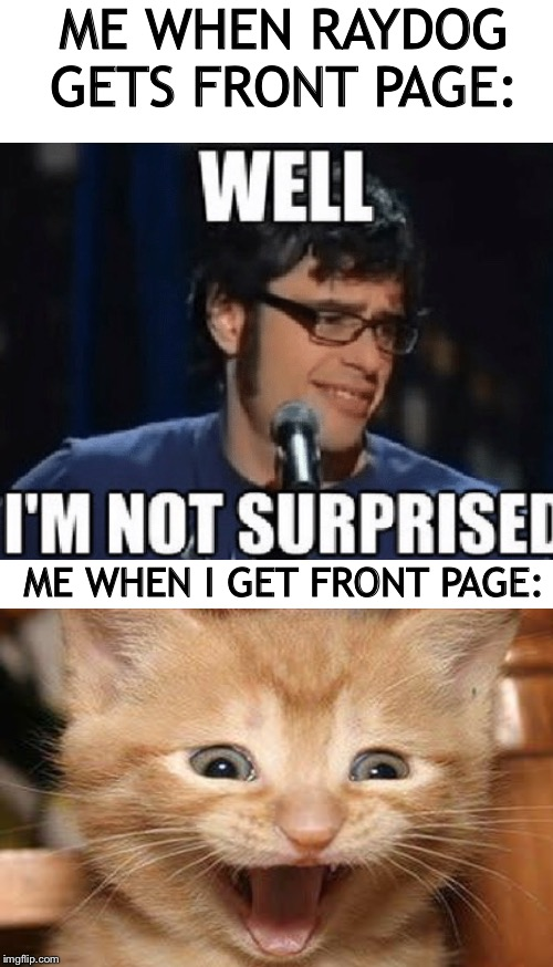 If raydog comments on this I will make a meme about lasagna that won't be original and will be found off of a different site |  ME WHEN RAYDOG GETS FRONT PAGE:; ME WHEN I GET FRONT PAGE: | image tagged in blank white template,memes,raydog,excited,cat,lordcakethief | made w/ Imgflip meme maker