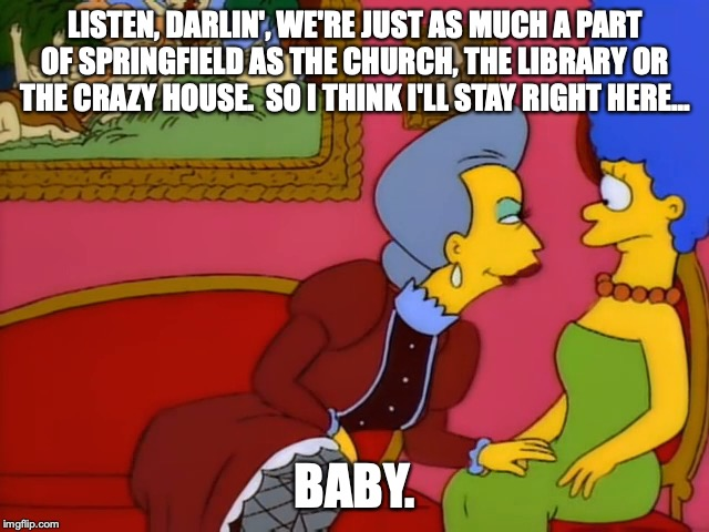 Belle is coming onto Marge | LISTEN, DARLIN', WE'RE JUST AS MUCH A PART OF SPRINGFIELD AS THE CHURCH, THE LIBRARY OR THE CRAZY HOUSE.  SO I THINK I'LL STAY RIGHT HERE... | image tagged in thesimpsons,the simpsons,marge simpson,belle,lesbian | made w/ Imgflip meme maker