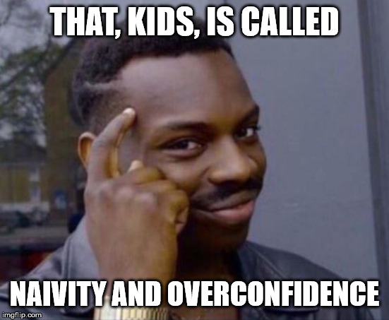 black guy pointing at head | THAT, KIDS, IS CALLED NAIVITY AND OVERCONFIDENCE | image tagged in black guy pointing at head | made w/ Imgflip meme maker