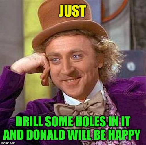Creepy Condescending Wonka Meme | JUST DRILL SOME HOLES IN IT AND DONALD WILL BE HAPPY | image tagged in memes,creepy condescending wonka | made w/ Imgflip meme maker
