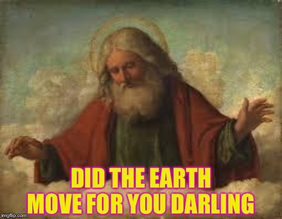 god | DID THE EARTH MOVE FOR YOU DARLING | image tagged in god | made w/ Imgflip meme maker