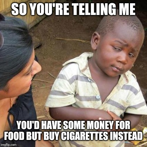 Third World Skeptical Kid Meme | SO YOU'RE TELLING ME YOU'D HAVE SOME MONEY FOR FOOD BUT BUY CIGARETTES INSTEAD | image tagged in memes,third world skeptical kid | made w/ Imgflip meme maker