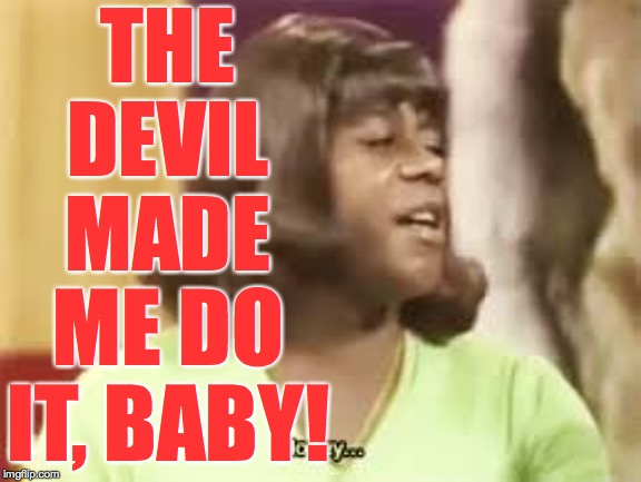 THE DEVIL MADE ME DO IT, BABY! | made w/ Imgflip meme maker