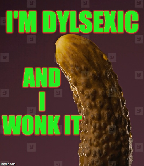 You can calls me Bill Dickle  ( : | I'M DYLSEXIC AND I WONK IT | image tagged in memes,dyslexic | made w/ Imgflip meme maker