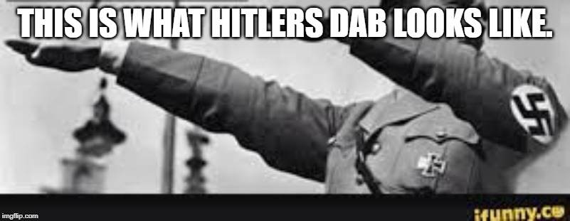 THIS IS WHAT HITLERS DAB LOOKS LIKE. | image tagged in adolf hitler | made w/ Imgflip meme maker